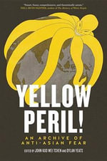 Yellow Peril! : An Archive of Anti-Asian Fear - Professor John Kuo Wei Tchen
