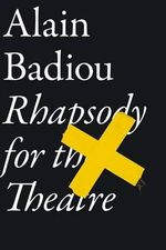 Rhapsody for the Theatre : Interpreting Key Thinkers for the Arts - Alain Badiou
