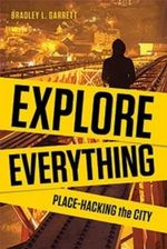 Explore Everything : Place-hacking the City from Tunnels to Skyscrapers - Bradley Garrett