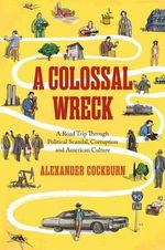 A Colossal Wreck : A Road Trip Through Political Scandal, Corruption, and American Culture - Alexander Cockburn