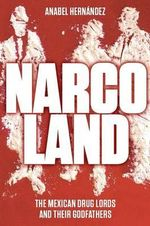 Narcoland : The Mexican Drug Lords and Their Godfathers - Anabel Hernandez