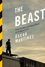 The Beast : Riding the Rails and Dodging Narcos on the Migrant Trail - Oscar Martinez, Jr