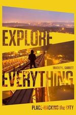 Explore Everything : Place-Hacking the City - Bradley Garrett