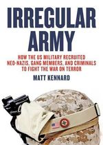 Irregular Army : How the US Military Recruited Neo-Nazis, Gang Members, and Criminals to Fight the War on Terror - Matt Kennard