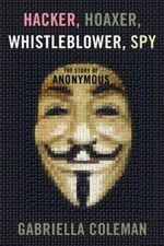 Hacker, Hoaxer, Whistleblower, Spy : the Story of Anonymous - Gabriella Coleman