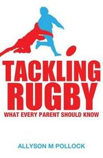 Tackling Rugby : What Every Parent Should Know - Allyson Pollock