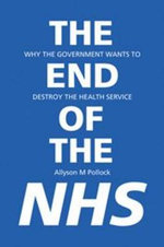 The End of the NHS : Why the Government Wants to Destroy the Health Service - Allyson M. Pollock