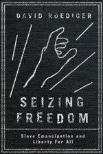 Seizing Freedom : Slave Emancipation and Liberty for All - David Roediger