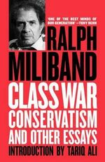 Class War Conservatism : And Other Essays - Ralph Miliband