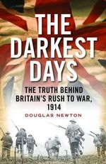 The Darkest Days : The Truth Behind Britain's Rush to War, 1914 - Senior Lecturer in European History Douglas Newton