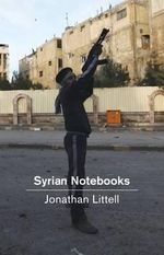 Syrian Notebooks : Inside the Homs Uprising - Jonathan Littell