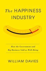 The Happiness Industry : How the Government and Big Business Sold Us Well-Being - William Davis