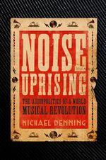 Noise Uprising : The Audiopolitics of a World Musical Revolution - Michael Denning