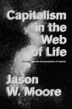 Capitalism in the Web of Life : Ecology and the Accumulation of Capital - Jason W. Moore