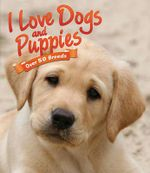 I Love Dogs and Puppies : Over 50 Breeds - Nicola Jane Swinney