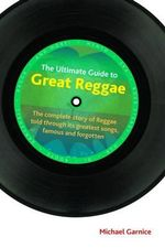 The Ultimate Guide to Great Reggae : The Complete Story of Reggae Told Through its Greatest Songs, Famous and Forgotten - Michael Garnice