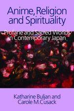 Anime, Religion and Spirituality : Profane and Sacred Worlds in Contemporary Japan - Katharine Buljan