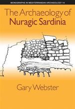 The Archaeology of Nuragic Sardinia : Monographs in Mediterranean Archaeology - Gary S. Webster