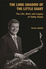 The Long Shadow of the Little Giant : The Life, Work and Legacy of Tubby Hayes - Simon Spillett