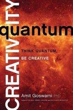 Quantum Creativity : Think Quantum, Be Creative - Amit Goswami