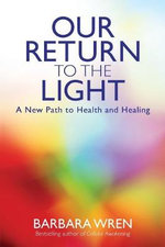 Our Return to the Light : A New Path to Health and Healing - Barbara Wren