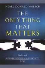 The Only Thing That Matters : An Uncommon Dialogue - Neale Donald Walsch