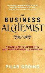 The Business Alchemist : A Road Map to Authentic and Inspirational Leadership - Pilar Godino
