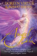 Angel Detox : Taking Your Life to a Higher Level Through Releasing Emotional, Physical and Energetic Toxins - Doreen Virtue