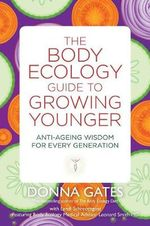The Body Ecology Guide to Growing Younger : Anti-ageing Wisdom for Every Generation - Donna Gates