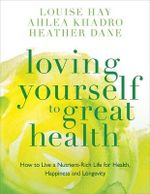 Loving Yourself to Great Health : How to Live a Nutrient-Rich Life for Health, Happiness and Longevity - Louise L. Hay