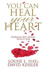 You Can Heal Your Heart : Finding Peace After a Break-up, Divorce or Death - Louise L. Hay