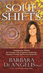 Soul Shifts : Transformative Wisdom for Creating a Life of Authentic Awakening, Emotional Freedom & Practical Spirituality - Barbara De Angelis
