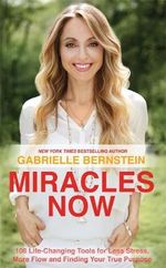 Miracles Now : 108 Life-Changing Tools for Less Stress, More Flow and Finding Your True Purpose - Gabrielle Bernstein