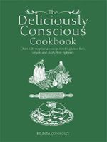 The Deliciously Conscious Cookbook : Over 100 Vegetarian Recipes with Gluten-Free, Vegan and Dairy-Free Options - Belinda Connolly