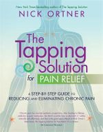 The Tapping Solution for Pain Relief : A Step-by-Step Guide to Reducing and Eliminating Chronic Pain - Nick Ortner