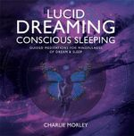 Lucid Dreaming, Conscious Sleeping : Guided Meditations for Mindfulness of Dream & Sleep - Charlie Morley