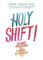 Holy Shift! : 365 Daily Meditations from a Course in Miracles - Robert Holden