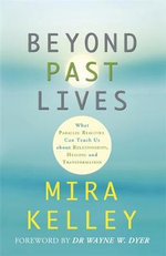 Beyond Past Lives : What Parallel Realities Can Teach Us about Relationships, Healing, and Transformation - Mira Kelley