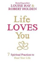Life Loves You : 7 Spiritual Practices to Heal Your Life - Louise L. Hay