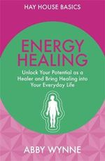 Energy Healing : Unlock Your Potential as a Healer and Bring Healing into Your Everyday Life - Abby Wynne