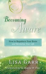 Becoming Aware : How to Repattern Your Brain and Revitalize Your Life - Lisa Garr