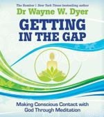 Getting in the Gap : Making Conscious Contact with God Through Meditation - Dr. Wayne W. Dyer