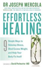 Effortless Healing : 9 Simple Ways to Sidestep Illness, Shed Excess Weight and Help Your Body Fix Itself - Joseph Mercola