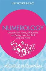 Numerology : Discover Your Future, Life Purpose and Destiny from Your Birth Date and Name - Michelle Buchanan