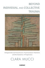 Beyond Individual and Collective Trauma : Intergenerational Transmission, Psychoanalytic Treatment, and the Dynamics of Forgiveness - Clara Mucci