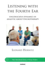 Listening with the Fourth Ear : Unconscious Dynamics in Analytic Group Psychotherapy - Leonard Horwitz
