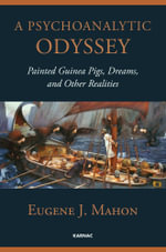 A Psychoanalytic Odyssey : Painted Guinea Pigs, Dreams, and Other Realities - Eugene J. Mahon