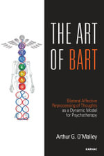 The Art of BART : Bilateral Affective Reprocessing of Thoughts as a Dynamic Model for Psychotherapy - Arthur G. O'Malley
