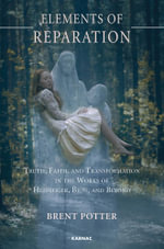 Elements of Reparation : Truth, Faith, and Transformation in the Works of Heidegger, Bion, and Beyond - Brent Potter