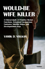 Would-Be Wife Killer : A Clinical Study of Primitive Mental Functions, Actualised Unconscious Fantasies, Satellite States, and Developmental Steps - Vamik D. Volkan